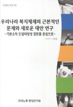 우리나라 복지체제의 근본적인 문제와 새로운 대안연구