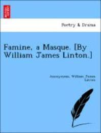 Famine, a Masque. [by William James Linton.]