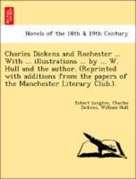 Charles Dickens and Rochester ... with ... Illustrations ... by ... W. Hull and the Author. (Reprinted with Additions from the Papers of the Mancheste