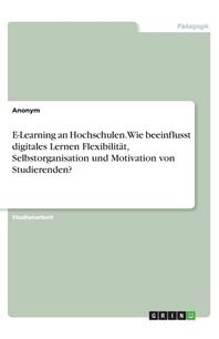 E-Learning an Hochschulen. Wie beeinflusst digitales Lernen Flexibilitaet, Selbstorganisation und Motivation von Studierenden?