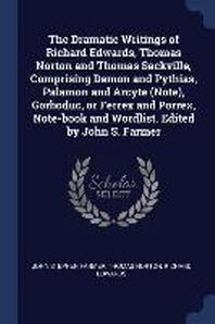 The Dramatic Writings of Richard Edwards, Thomas Norton and Thomas Sackville, Comprising Damon and Pythias, Palamon and Arcyte (Note), Gorboduc, or Fe
