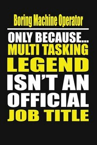 Boring Machine Operator Only Because Multi Tasking Legend Isn't an Official Job Title