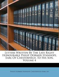 Letters Written by the Late Right Honourable Philip Dormer Stanhope, Earl of Chesterfield, to His Son, Volume 4