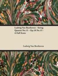 Ludwig Van Beethoven - String Quartet No. 15 - Op. 132 - A Full Score;With a Biography by Joseph Otten