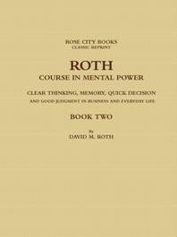 Roth Course in Mental Power, Clear Thinking, Memory, Quick Decision and Good Judgment in Business and Everyday Life - Book Two