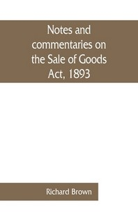 Notes and commentaries on the Sale of Goods Act, 1893