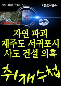 자연파괴 제주도 서귀포시 사도건설 특혜의혹 (고정식, 하민철 의원 행정감사)