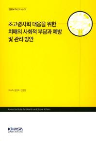 초고령사회 대응을 위한 치매의 사회적 부담과 예방 및 관리 방안