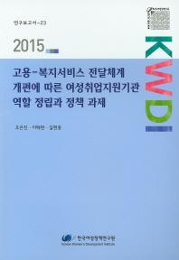 고용-복지서비스 전달체계 개편에 따른 여성취업지원기관 역할 정립과 정책 과제(2015)
