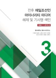 전후 재일조선인 마이너리티 미디어 해제 및 기사명 색인. 3: 1990.1~2016.8