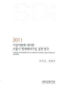 기상이변에 대비한 서울시 방재패러다임 설정 연구(2011)
