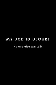 My Job Is Secure No One Else Wants It