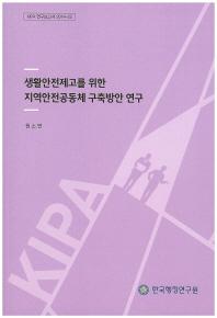 생활안전제고를 위한 지역안전공동체 구축방안 연구