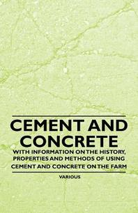 Cement and Concrete - With Information on the History, Properties and Methods of Using Cement and Concrete on the Farm