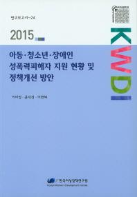 아동 청소년 장애인 성폭력피해자 지원 현황 및 정책개선 방안(2015)