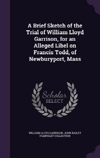A Brief Sketch of the Trial of William Lloyd Garrison, for an Alleged Libel on Francis Todd, of Newburyport, Mass