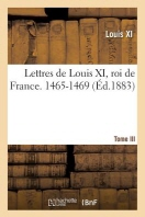Lettres de Louis XI, Roi de France. 1465-1469 Tome III