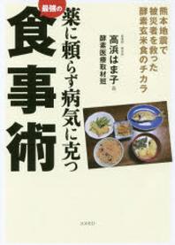 藥に賴らず病氣に克つ最强の食事術 熊本地震で被災者を救った酵素玄米食のチカラ
