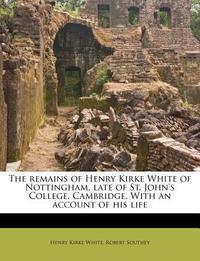 The Remains of Henry Kirke White of Nottingham, Late of St. John's College, Cambridge. with an Account of His Life