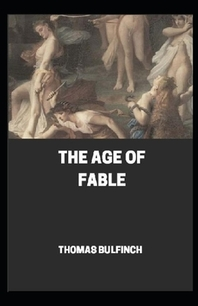 Bulfinch's Mythology, The Age of Fable by Thomas Bulfinch (Annotated)
