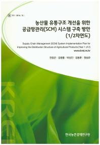 농산물 유통구조 개선을 위한 공급망관리(SCM) 시스템 구축 방안(1/2차연도)