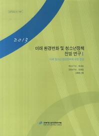 미래 환경변화 및 청소년정책 전망 연구. 1: 미래 청소년 환경변화에 대한 전망(2013)