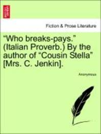 """Who Breaks-Pays. (Italian Proverb.) by the Author of """"Cousin Stella"""" [Mrs. C. Jenkin]."""