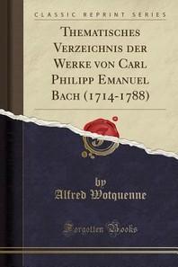 Thematisches Verzeichnis Der Werke Von Carl Philipp Emanuel Bach (1714-1788) (Classic Reprint)