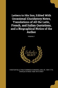 Letters to His Son; Edited with Occasional Elucidatory Notes, Translations of All the Latin, French, and Italian Quotations, and a Biographical Notice