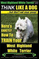 West Highland White Terrier, West Highland White Terrier Training AAA AKC - Think Like a Dog -But Don't Eat Your Poop! -- West Highland Terrier Breed