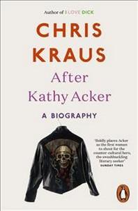 Chris Kraus After Kathy Acker /Anglais