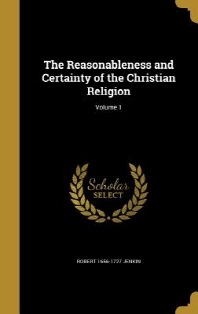 The Reasonableness and Certainty of the Christian Religion; Volume 1