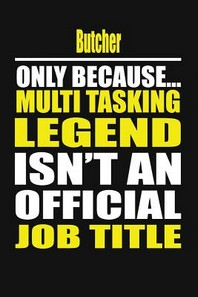 Butcher Only Because Multi Tasking Legend Isn't an Official Job Title