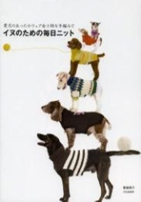 イヌのための每日ニット 愛犬のあったかウェア&小物を手編みで
