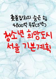 청소년 희망도시 서울 기본계획 (촛불집회의 숨은 힘, 4800억 투입)