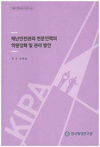재난안전관리 전문인력의 역량강화 및 관리 방안