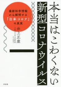 本當はこわくない新型コロナウイルス 最新科學情報から解明する「日本コロナ」の眞實