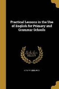 Practical Lessons in the Use of English for Primary and Grammar Schools