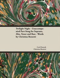 Twilight Night - Unaccompanied Part-Song for Soprano, Alto, Tenor and Bass - Words by Christina Rossetti