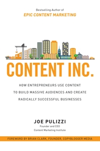 Content Inc.  How Entrepreneurs Use Content to Build Massive Audiences and Create Radically  Success