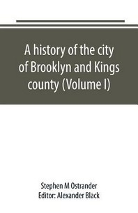 A history of the city of Brooklyn and Kings county (Volume I)