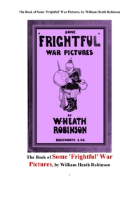 끔직한 전쟁의 그림들. The Book of Some 'Frightful' War Pictures, by William Heath Robinson