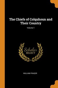The Chiefs of Colquhoun and Their Country; Volume 1