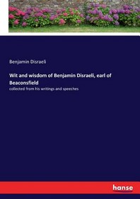 Wit and wisdom of Benjamin Disraeli, earl of Beaconsfield