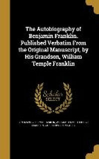 The Autobiography of Benjamin Franklin. Published Verbatim from the Original Manuscript, by His Grandson, William Temple Franklin