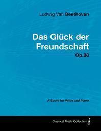 Ludwig Van Beethoven - Das Gl Ck Der Freundschaft - Op.88 - A Score for Voice and Piano