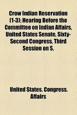 Crow Indian Reservation (Volume 1-3); Hearing Before the Committee on Indian Affairs, United States Senate, Sixty-Second Congress, Third Session on S.