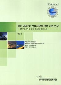 북한 경제 및 건설시장에 관한 기초 연구