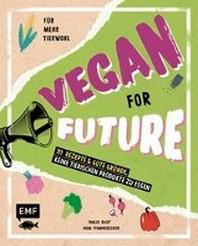 Vegan for Future - 111 Rezepte & gute Gruende, keine tierischen Produkte zu essen
