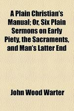 A Plain Christian's Manual; Or, Six Plain Sermons on Early Piety, the Sacraments, and Man's Latter End